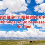 [記旅] 2016藏域秘境西藏之旅:在西藏旅行不可錯過的10件事